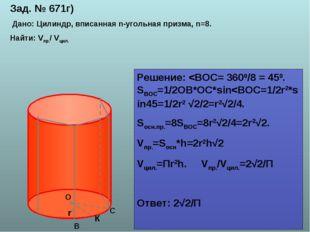 Зад. № 671г) Дано: Цилиндр, вписанная n-угольная призма, n=8. Найти: Vпр./ Vц