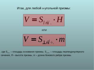 Итак, для любой n-угольной призмы: ИЛИ ,где Sосн. – площадь основания призмы,