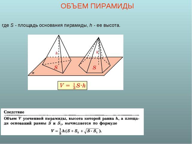 ОБЪЕМ ПИРАМИДЫ где S - площадь основания пирамиды, h - ее высота.