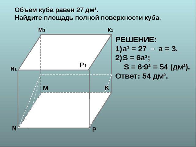 N N1 K к1 м1 P P1 M РЕШЕНИЕ: а³ = 27 → а = 3. S = 6а²; S = 6∙9² = 54 (дм²). О...
