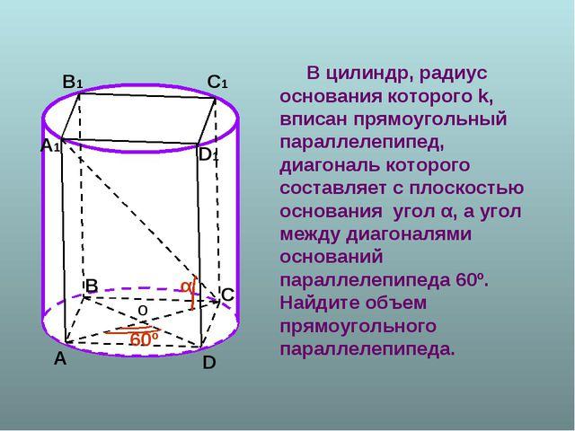 В цилиндр, радиус основания которого k, вписан прямоугольный параллелепипед,...