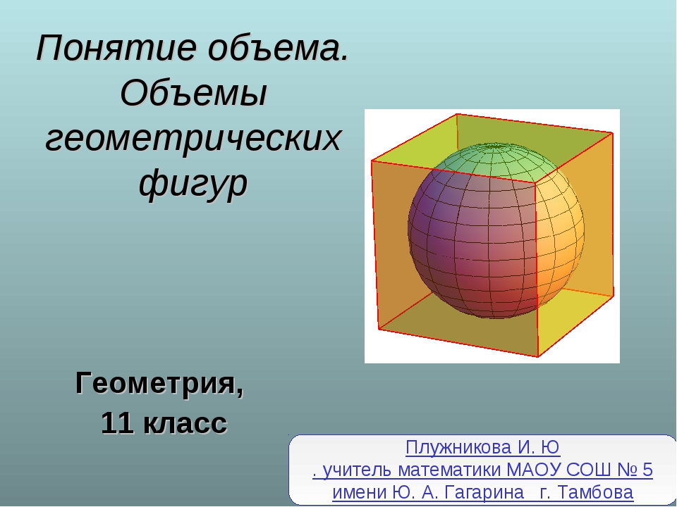 Понятие объема. Объемы геометрических фигур Геометрия, 11 класс Плужникова И....
