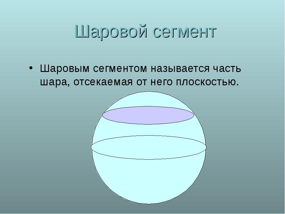 Шаровой сегмент Шаровым сегментом называется часть шара, отсекаемая от него п...