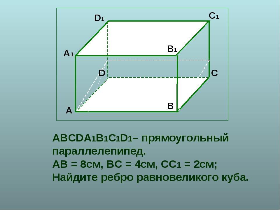 ABCDA1B1C1D1– прямоугольный параллелепипед. АВ = 8см, ВС = 4см, СС1 = 2см; На...