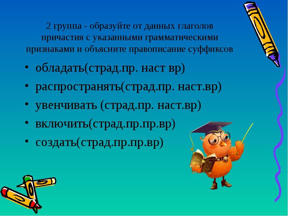 2 группа - образуйте от данных глаголов причастия с указанными грамматическим...