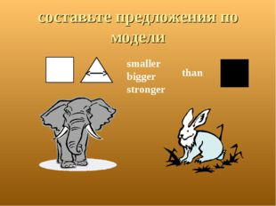 составьте предложения по модели smaller bigger stronger than