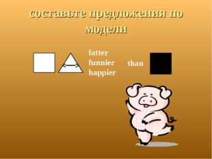 составьте предложения по модели than fatter funnier happier