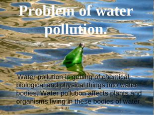Problem of water pollution. Water pollution is getting of chemical, biologica