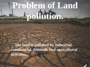 Problem of Land pollution. The land is polluted by industrial, commercial, do
