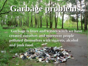 Garbage problems. Garbage is litter and wastes witch we have created outselve