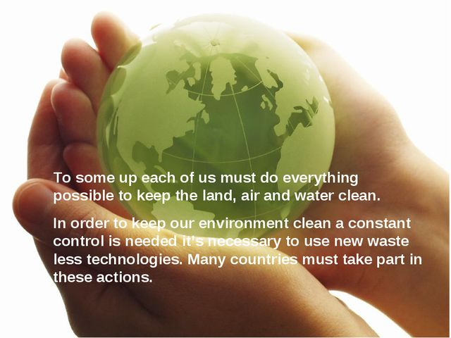 To some up each of us must do everything possible to keep the land, air and w...