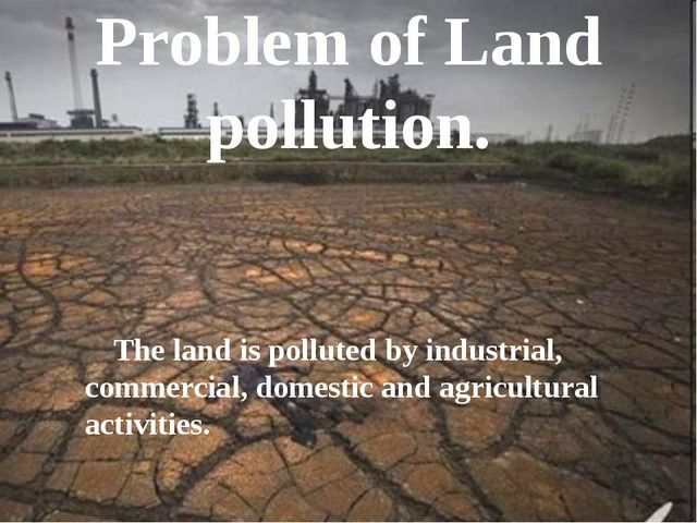 Problem of Land pollution. The land is polluted by industrial, commercial, do...