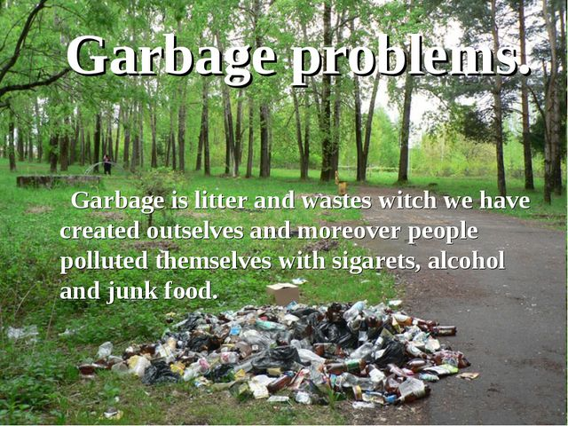 Garbage problems. Garbage is litter and wastes witch we have created outselve...