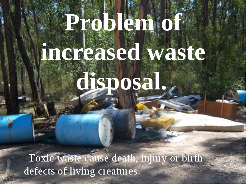 Problem of increased waste disposal. Toxic waste cause death, injury or birth...