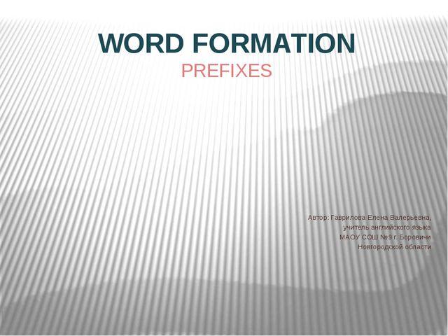 WORD FORMATION PREFIXES Автор: Гаврилова Елена Валерьевна, учитель английског...