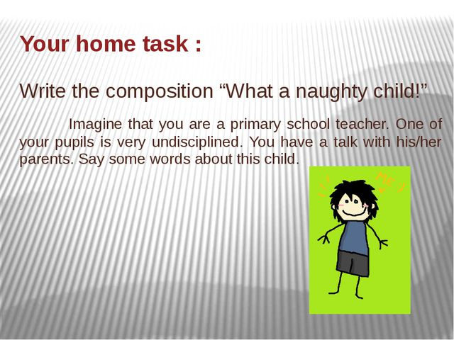 "Your home task : Write the composition ""What a naughty child!"" Imagine that y..."