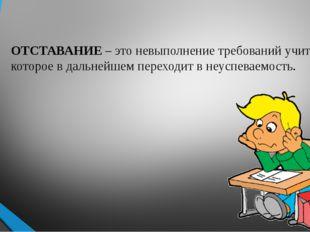 ОТСТАВАНИЕ – это невыполнение требований учителя, которое в дальнейшем перехо
