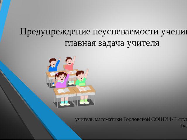 учитель математики Горловской СОШИ I-II ступеней № 16 Ткаченко Н.А. Предупреж...