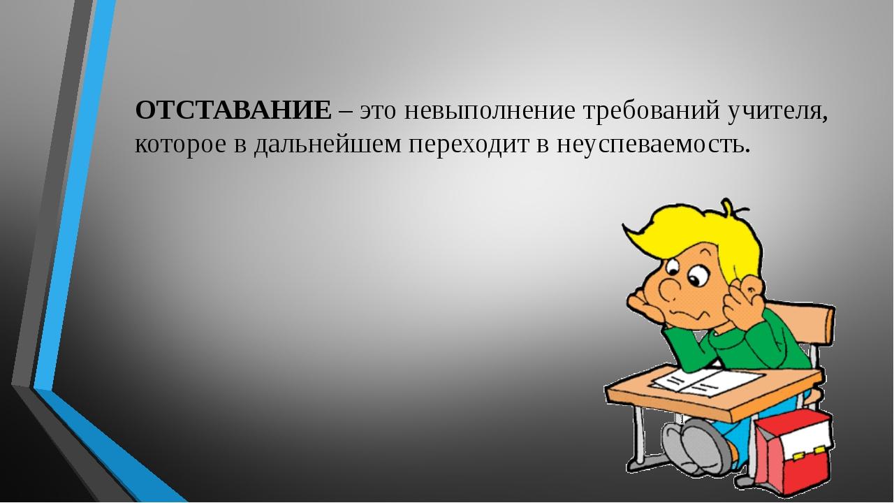 ОТСТАВАНИЕ – это невыполнение требований учителя, которое в дальнейшем перехо...