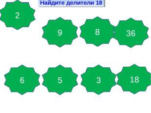 Найдите делители 18 Да, так как 18 делится на это число Да, так как 18 делитс