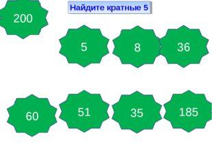 Найдите кратные 5 Да, так как это число делится на 5 Да, так как это число де