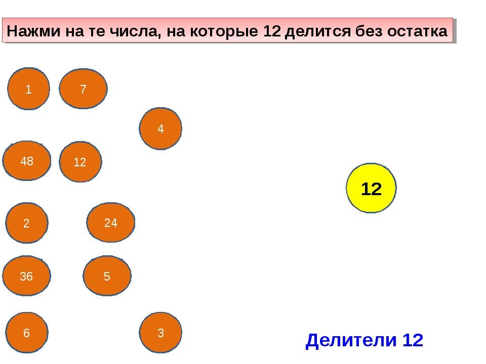 12 Нажми на те числа, на которые 12 делится без остатка 1 4 12 3 6 2 нет нет...