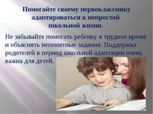 Помогайте своему первокласснику адаптироваться к непростой школьной жизни. Не