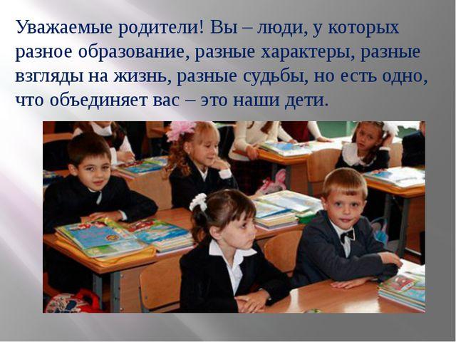 Уважаемые родители! Вы – люди, у которых разное образование, разные характеры...
