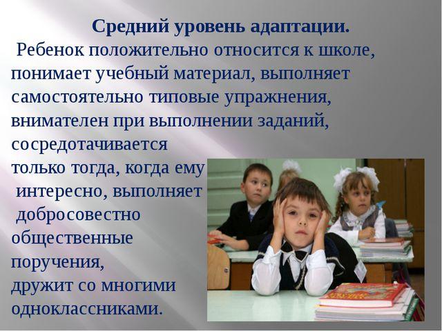 Средний уровень адаптации. Ребенок положительно относится к школе, понимает у...
