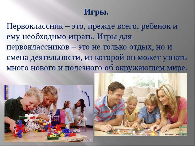 Игры. Первоклассник – это, прежде всего, ребенок и ему необходимо играть. Игр...
