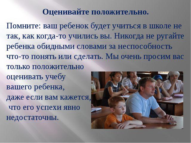 Оценивайте положительно. Помните: ваш ребенок будет учиться в школе не так, к...