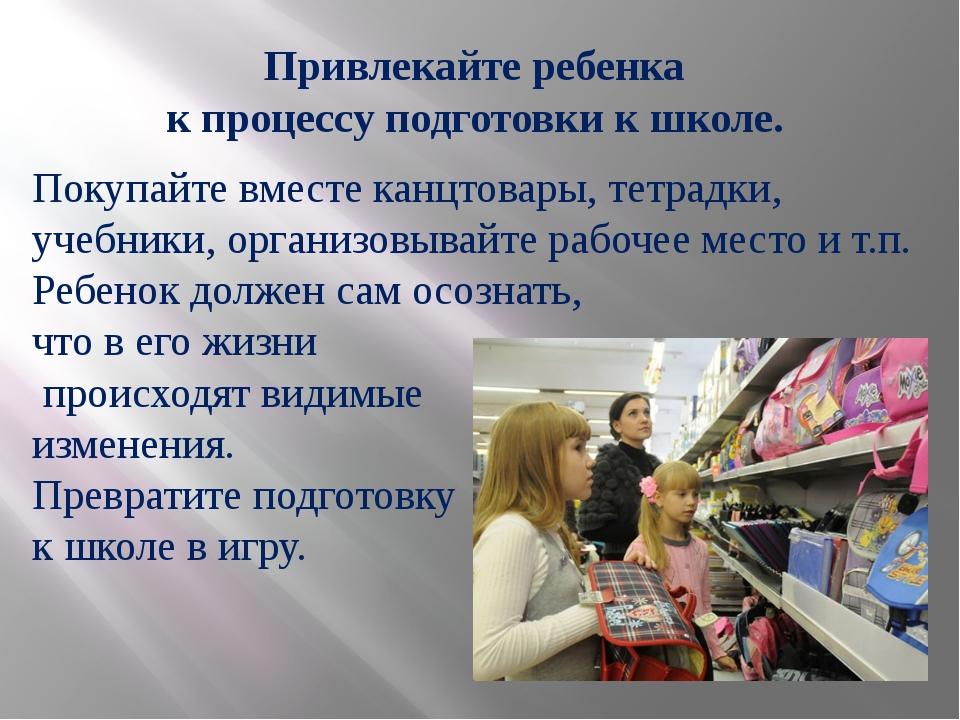 Привлекайте ребенка к процессу подготовки к школе. Покупайте вместе канцтовар...