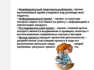 • Индивидуальный (персональный)проект -проект, выполняемый одним учащимся под