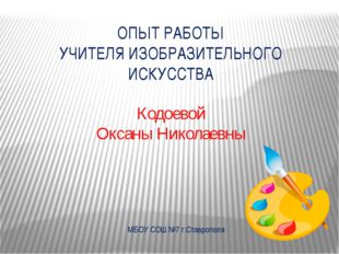 Кодоевой Оксаны Николаевны ОПЫТ РАБОТЫ УЧИТЕЛЯ ИЗОБРАЗИТЕЛЬНОГО ИСКУССТВА МБО