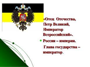 «Отец Отечества, Петр Великий, Император Всероссийский». Россия – империя. Гл