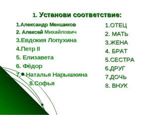 1. Установи соответствие: 1.Александр Меншиков 2. Алексей Михайлович 3.Евдоки