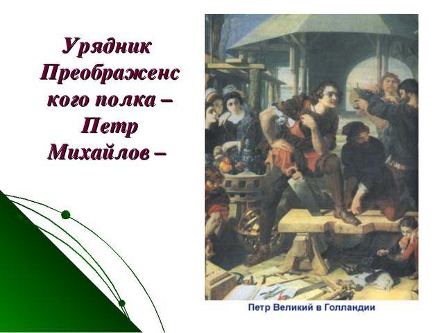 Урядник Преображенского полка – Петр Михайлов –