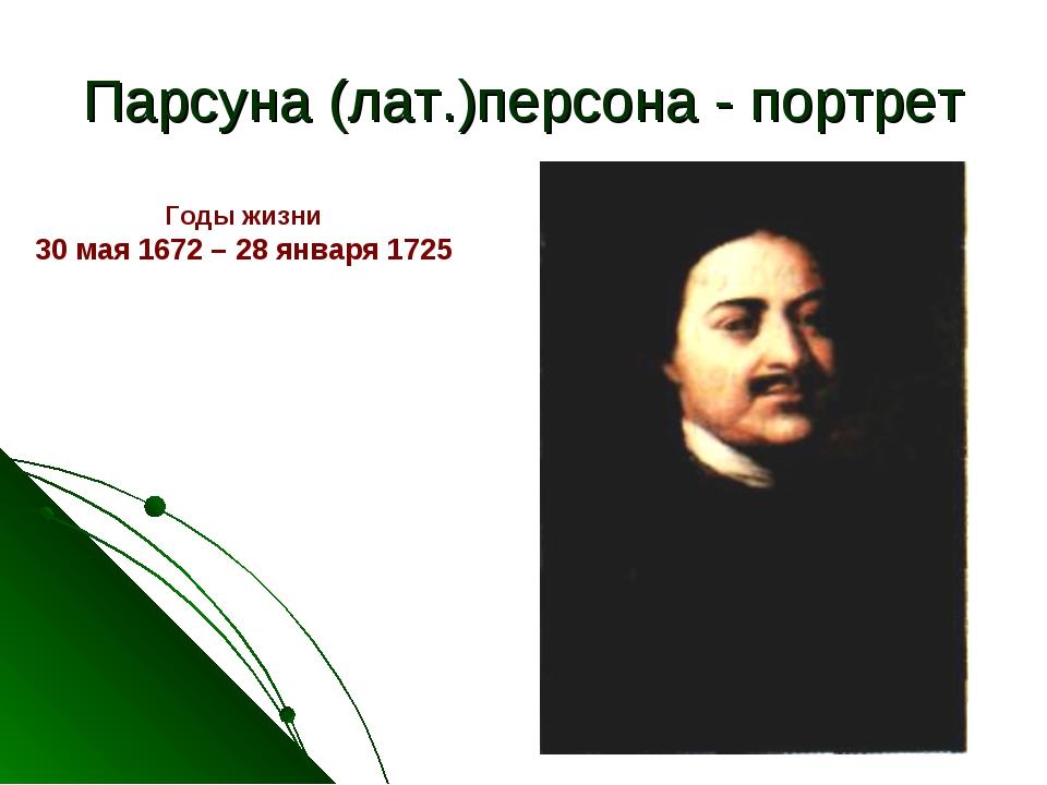 Парсуна (лат.)персона - портрет Годы жизни 30 мая 1672 – 28 января 1725