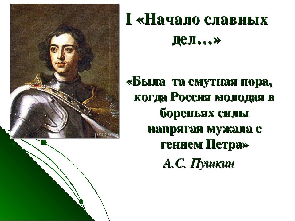 I «Начало славных дел…» «Была та смутная пора, когда Россия молодая в боренья...