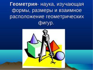 Геометрия- наука, изучающая формы,размеры и взаимное расположение геометриче