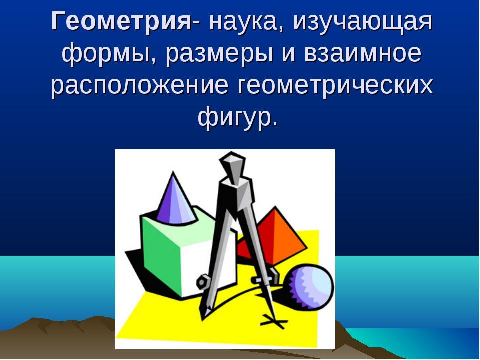 Геометрия- наука, изучающая формы,размеры и взаимное расположение геометриче...