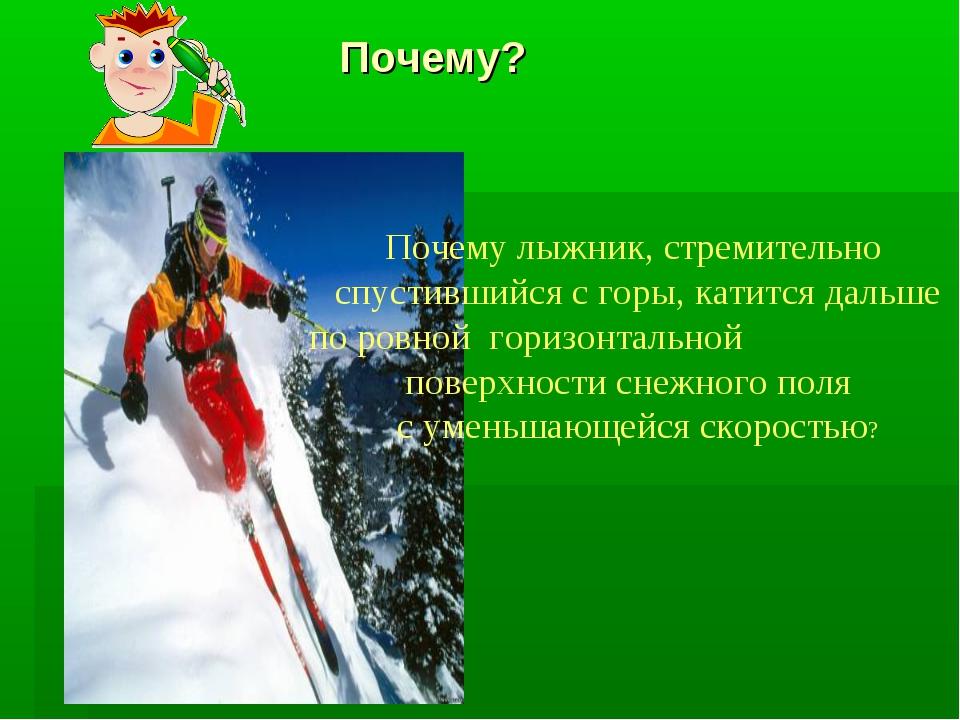 Почему? Почему лыжник, стремительно спустившийся с горы, катится дальше по р...
