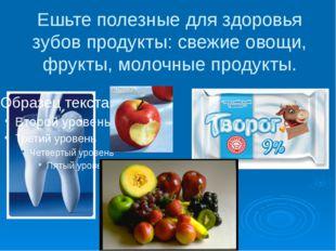 Ешьте полезные для здоровья зубов продукты: свежие овощи, фрукты, молочные пр