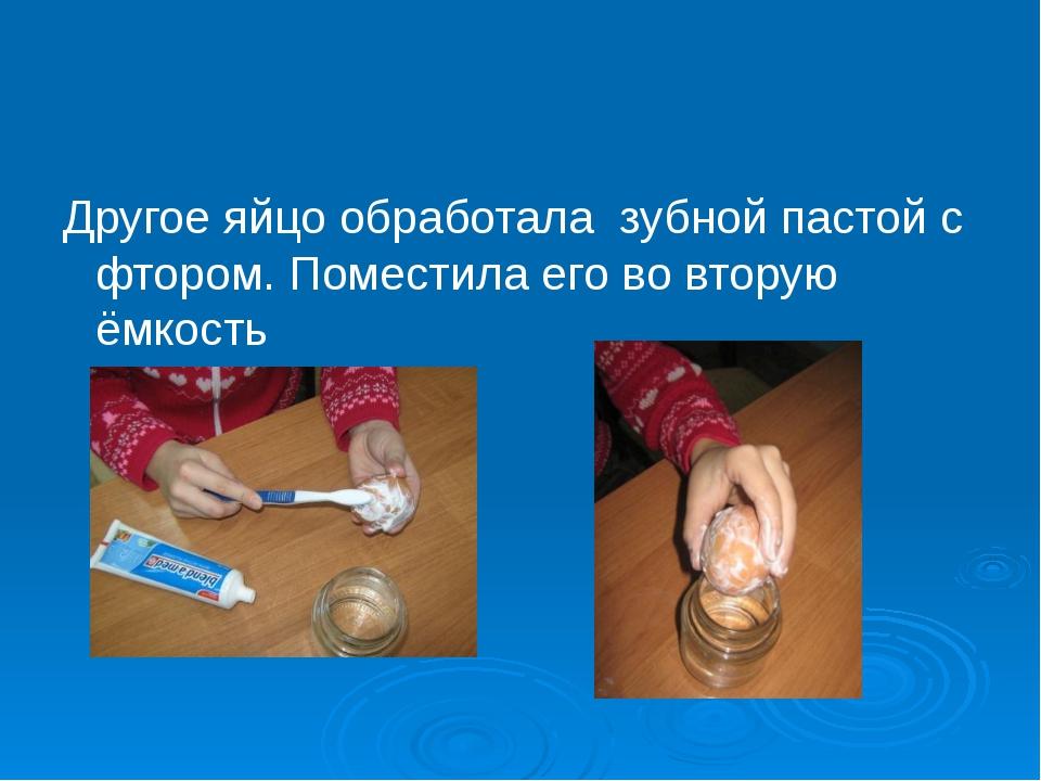 Другое яйцо обработала зубной пастой с фтором. Поместила его во вторую ёмкость
