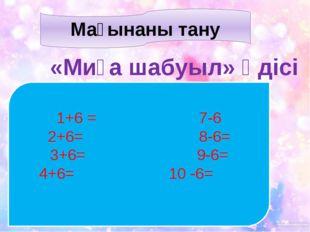Мағынаны тану «Миға шабуыл» әдісі 1+6 = 7-6 2+6= 8-6= 3+6= 9-6= 4+6= 10 -6=