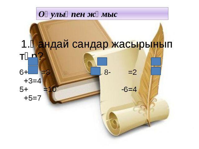 Оқулықпен жұмыс 1.Қандай сандар жасырынып тұр?  6+ =8 8- =2 +3=4 5+ =10 -6=...