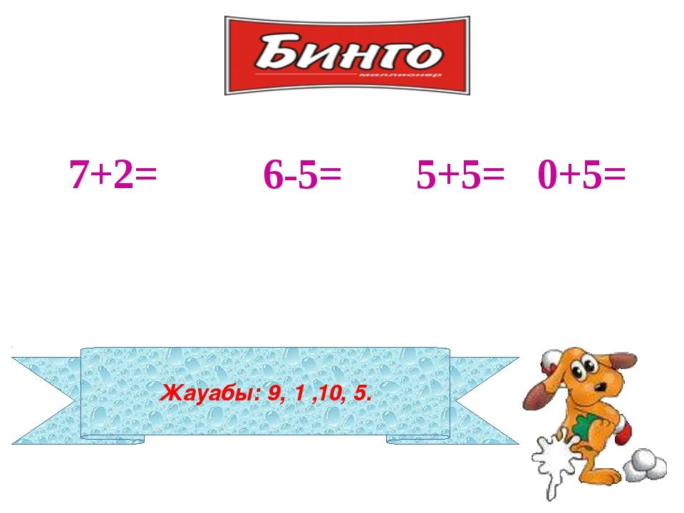 Жауабы: 9, 1 ,10, 5. 7+2= 6-5= 5+5= 0+5=