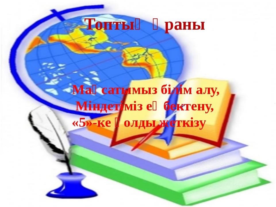 Топтың Ұраны Мақсатымыз білім алу, Міндетімізеңбектену, «5»-ке қолды жеткізу