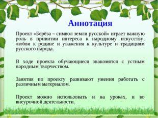 Аннотация Проект «Берёза – символ земли русской» играет важную роль в привити