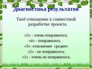 Диагностика результатов Твоё отношение к совместной разработке проекта. «5» -